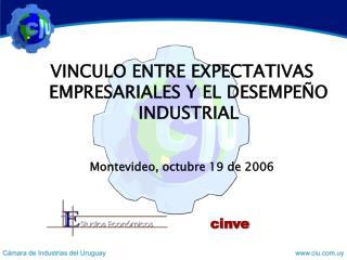 VINCULO ENTRE EXPECTATIVAS EMPRESARIALES Y EL DESEMPEÑO INDUSTRIAL Montevideo, octubre 19 de 2006