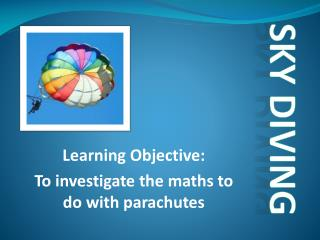 Learning Objective:  To  investigate the maths to do with parachutes