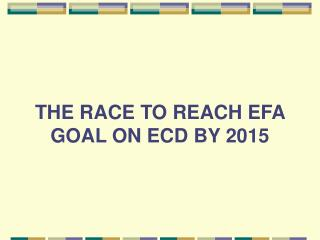 THE RACE TO REACH EFA GOAL ON ECD BY 2015