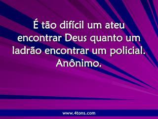 É tão difícil um ateu encontrar Deus quanto um ladrão encontrar um policial. Anônimo.