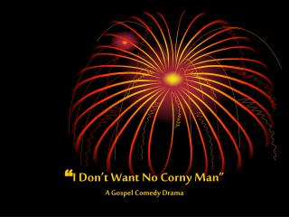 � I Don�t Want No Corny Man� A Gospel Comedy Drama