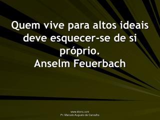 Quem vive para altos ideais deve esquecer-se de si pr�prio. Anselm Feuerbach