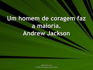 Um homem de coragem faz a maioria. Andrew Jackson