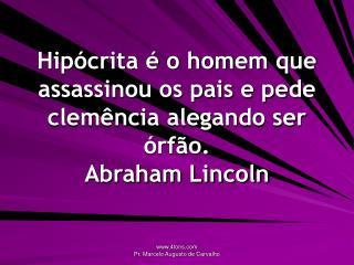 Hipócrita é o homem que assassinou os pais e pede clemência alegando ser órfão. Abraham Lincoln