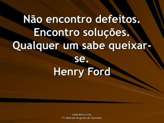 Não encontro defeitos. Encontro soluções. Qualquer um sabe queixar-se. Henry Ford