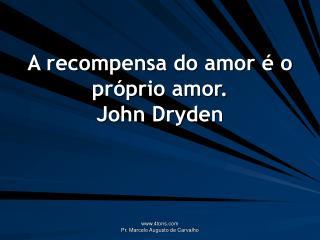 A recompensa do amor é o próprio amor. John Dryden