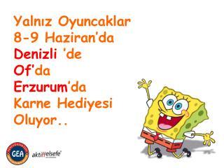 Yalnız Oyuncaklar 8-9 Haziran'da Denizli  'de Of' da  Erzurum 'da  Karne Hediyesi Oluyor..
