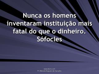 Nunca os homens inventaram instituição mais fatal do que o dinheiro. Sófocles