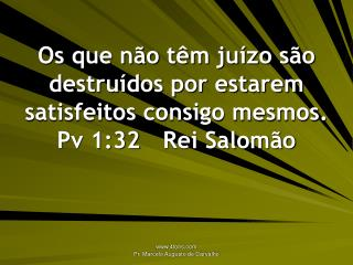 Os que não têm juízo são destruídos por estarem satisfeitos consigo mesmos. Pv 1:32Rei Salomão