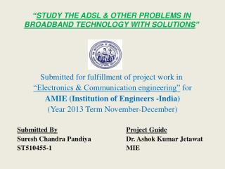 """ STUDY THE ADSL & OTHER  PROBLEMS IN  BROADBAND TECHNOLOGY WITH SOLUTIONS """