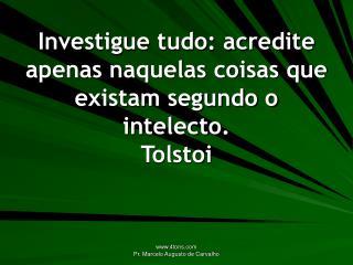 Investigue tudo: acredite apenas naquelas coisas que existam segundo o intelecto. Tolstoi