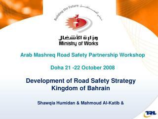 Development of Road Safety Strategy Kingdom of Bahrain Shawqia Humidan  & Mahmoud Al-Katib &