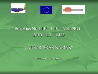 """Projektas Nr. LLP – LdV – VETPRO – 2010 – LT – 0483 ,,AUSTRIŠKAS NAMAS"""" 2011-03-19  -  2011-03-26"""