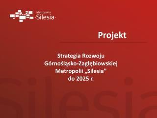 """Strategia Rozwoju  Górnośląsko-Zagłębiowskiej  Metropolii """"Silesia""""  do 2025 r."""