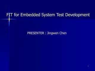 FIT for Embedded System Test Development PRESENTER : Jingwen Chen