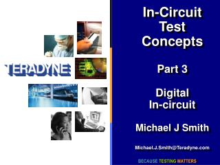 In-Circuit Test Concepts Part 3 Digital In-circuit Michael J Smith Michael.J.Smith@Teradyne