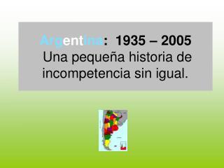 Arg ent ina :  1935 – 2005  Una pequeña historia de incompetencia sin igual.