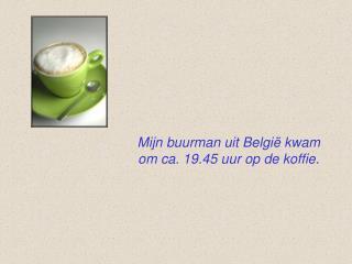 Mijn buurman uit België kwam    om ca. 19.45 uur op de koffie.