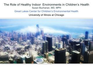 The Role of Healthy Indoor  Environments in Children's Health Susan Buchanan, MD, MPH
