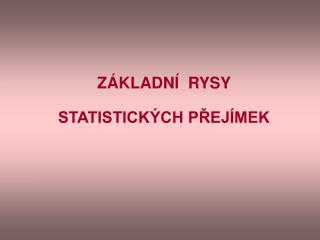 ZÁKLADNÍ  RYSY STATISTICKÝCH PŘEJÍMEK
