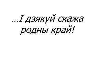 …І дзякуй скажа родны край!