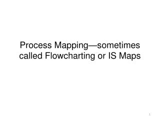 Process Mapping sometimes called Flowcharting or IS Maps