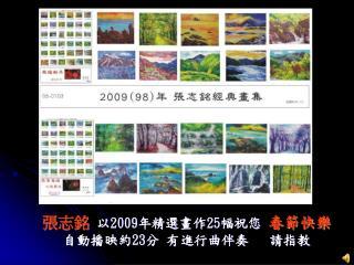 張志銘  以 2009 年精選畫作 25 幅祝您  春節快樂     自動播映約 23 分 有進行曲伴奏   請指教