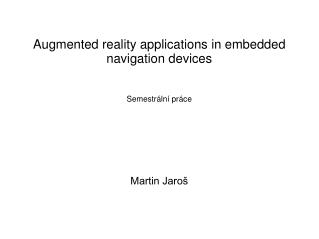 Augmented reality applications in embedded navigation devices Semestrální práce Martin Jaroš