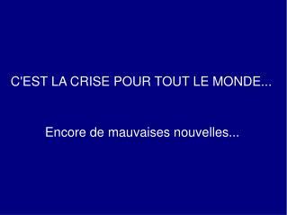 C'EST LA CRISE POUR TOUT LE MONDE...