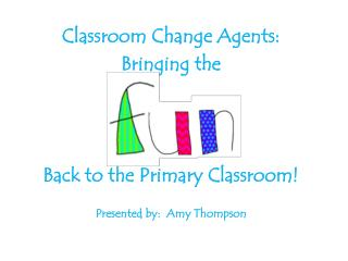 Classroom Change Agents: Bringing the  Back to the Primary Classroom!