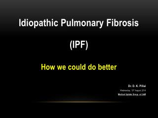 Idiopathic Pulmonary Fibrosis (IPF) How we could do better Dr. D. K.  Pillai
