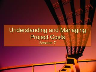 Understanding and Managing Project Costs Session 7
