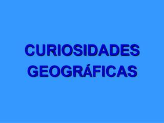 CURIOSIDADES  GEOGR Á FICAS
