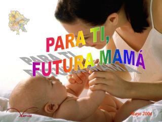 PARA TI,      FUTURA MAM�