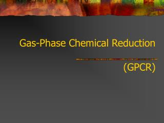 Gas-Phase Chemical Reduction  (GPCR)