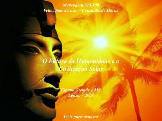 O Futuro da Humanidade e a Civilização Solar Campo Grande – MS Agosto - 2007 Tecle para avançar