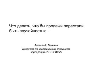 Александр Мельник Директор по коммерческим операциям, корпорации «АРТЕРИУМ»