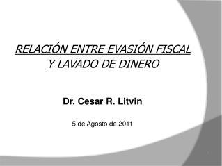 RELACIÓN ENTRE EVASIÓN FISCAL  Y LAVADO DE DINERO Dr. Cesar R. Litvin 5 de Agosto de 2011