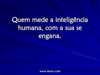 Quem mede a inteligência humana, com a sua se engana.