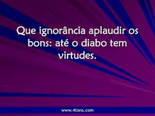 Que ignorância aplaudir os bons: até o diabo tem virtudes.