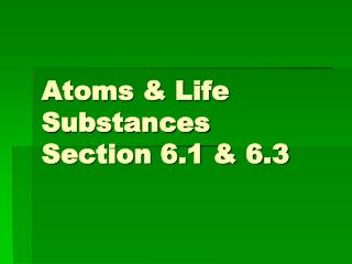 Atoms & Life Substances Section 6.1 & 6.3