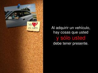 Al  adquirir  un  vehículo , hay  cosas que usted y  sólo usted debe tener presente .