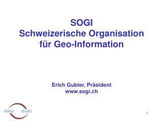 SOGI Schweizerische Organisation für Geo-Information Erich Gubler, Präsident sogi.ch