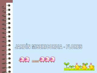 JARDÍN MISERICORDIA - FLORES