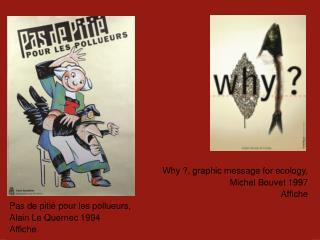 Why ?, graphic message for ecology,  Michel Bouvet 1997 Affiche Pas de pitié pour les pollueurs,