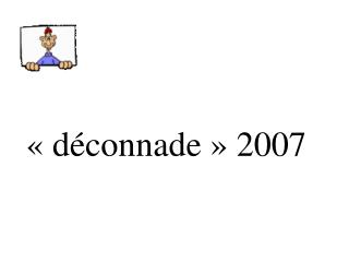 «déconnade» 2007