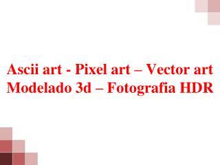 Ascii art - Pixel art – Vector art Modelado 3d – Fotografia HDR