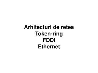 Arhitecturi de retea Token-ring FDDI Ethernet
