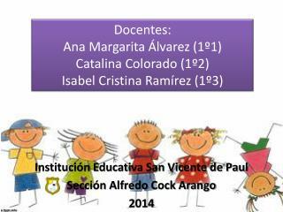 Docentes: Ana Margarita Álvarez (1º1) Catalina Colorado (1º2) Isabel Cristina Ramírez (1º3)