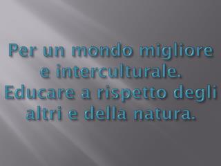 Per un mondo migliore e interculturale. Educare a rispetto degli altri e della natura.